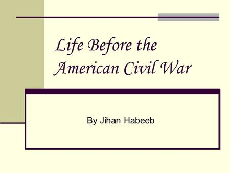 Life Before the American Civil War By Jihan Habeeb.