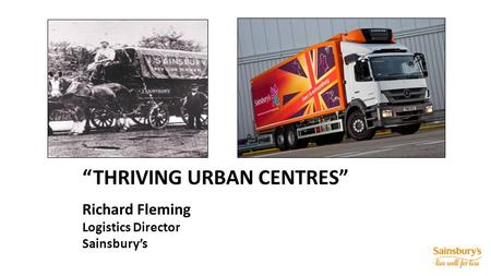 """THRIVING URBAN CENTRES"" Richard Fleming Logistics Director Sainsbury's."
