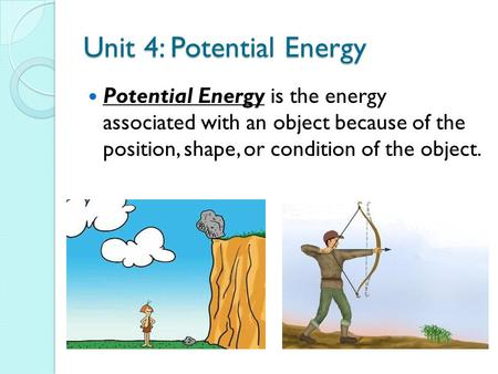 Unit 4: Potential Energy Potential Energy is the energy associated with an object because of the position, shape, or condition of the object.