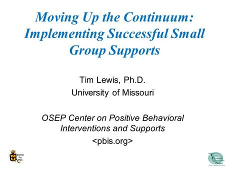 Moving Up the Continuum: Implementing Successful Small Group Supports Tim Lewis, Ph.D. University of Missouri OSEP Center on Positive Behavioral Interventions.