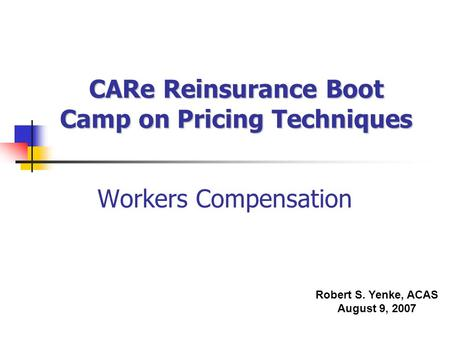 CARe Reinsurance Boot Camp on Pricing Techniques Workers Compensation Robert S. Yenke, ACAS August 9, 2007.