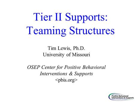 Tier II Supports: Teaming Structures Tim Lewis, Ph.D. University of Missouri OSEP Center for Positive Behavioral Interventions & Supports.