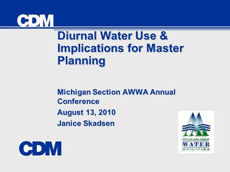 Diurnal Water Use & Implications for Master Planning Michigan Section AWWA Annual Conference August 13, 2010 Janice Skadsen Michigan Section AWWA Annual.