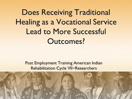 Does Receiving Traditional Healing as a Vocational Service Lead to More Successful Outcomes? Post Employment Training American <strong>Indian</strong> Rehabilitation Cycle.
