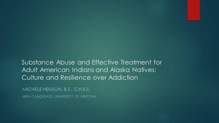Substance Abuse and Effective Treatment for Adult American <strong>Indians</strong> and Alaska Natives: <strong>Culture</strong> and Resilience over Addiction MICHELE HENSON, B.S., C.H.E.S.