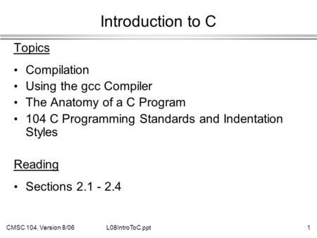 CMSC 104, Version 8/061L08IntroToC.ppt Introduction to C Topics Compilation Using the gcc Compiler The Anatomy of a C Program 104 C Programming Standards.
