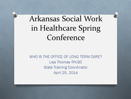 Arkansas Social Work in Healthcare Spring Conference WHO IS THE OFFICE OF LONG TERM CARE? Lisa Thomas RN-BC State Training Coordinator April 25, 2014.