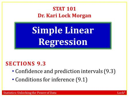 Statistics: Unlocking the Power of Data Lock 5 STAT 101 Dr. Kari Lock Morgan Simple Linear Regression SECTIONS 9.3 Confidence and prediction intervals.
