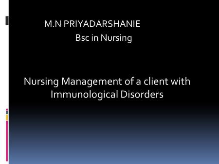 M.N PRIYADARSHANIE Bsc in Nursing Nursing Management of a client with Immunological Disorders.