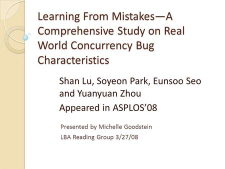 Learning From Mistakes—A Comprehensive Study on Real World Concurrency Bug Characteristics Shan Lu, Soyeon Park, Eunsoo Seo and Yuanyuan Zhou Appeared.
