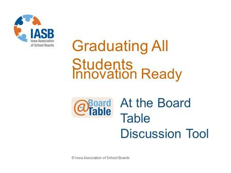 Graduating All Students Innovation Ready © Iowa Association of School Boards At the Board Table Discussion Tool.