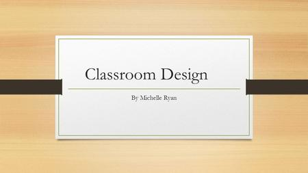 Classroom Design By Michelle Ryan. Scenario 4 It's 2063 and the last of the 1960's prefab classrooms are being decommissioned. You have been given the.