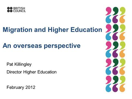 Migration and Higher Education An overseas perspective Pat Killingley Director Higher Education February 2012.
