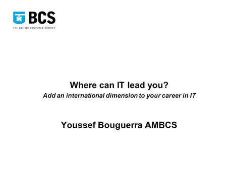 Where can IT lead you? Add an international dimension to your career in IT Youssef Bouguerra AMBCS.