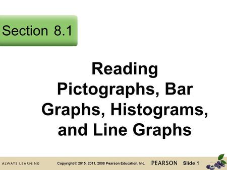 Slide 1 Copyright © 2015, 2011, 2008 Pearson Education, Inc. Reading Pictographs, Bar Graphs, Histograms, and Line Graphs Section8.1.