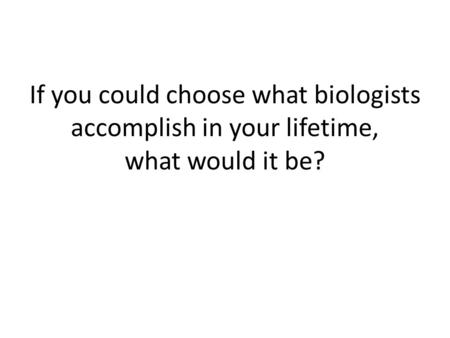 If you could choose what biologists accomplish in your lifetime, what would it be?