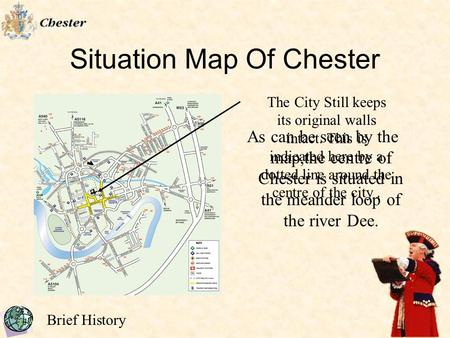 Brief History Situation Map Of Chester As can be seen by the map,the centre of Chester is situated in the meander loop of the river Dee. The City Still.