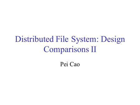 Distributed File System: Design Comparisons II Pei Cao.