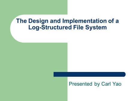 The Design and Implementation of a Log-Structured File System Presented by Carl Yao.