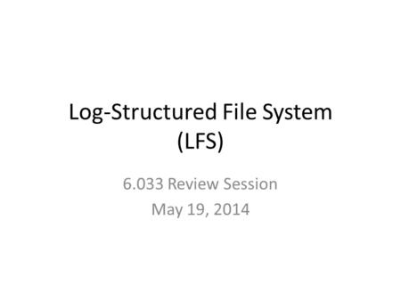Log-Structured File System (LFS) 6.033 Review Session May 19, 2014.