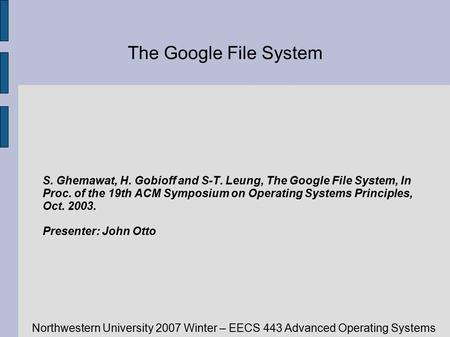 Northwestern University 2007 Winter – EECS 443 Advanced Operating Systems The Google File System S. Ghemawat, H. Gobioff and S-T. Leung, The Google File.