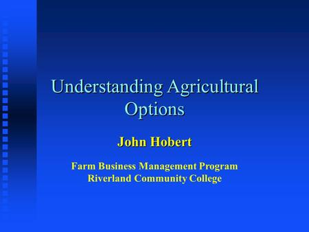 Understanding Agricultural Options John Hobert Farm Business Management Program Riverland Community College.