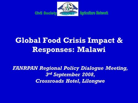 Global Food Crisis Impact & Responses: Malawi FANRPAN Regional Policy Dialogue Meeting, 3 rd September 2008, Crossroads Hotel, Lilongwe.