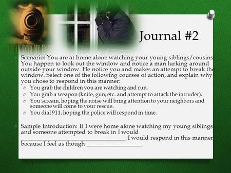 Journal #2 O Scenario: You are at home alone watching your young siblings/cousins. You happen to look out the window and notice a man lurking around outside.
