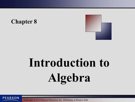 Copyright © 2012 Pearson Education, Inc. Publishing as Prentice Hall. Chapter 8 Introduction to Algebra.