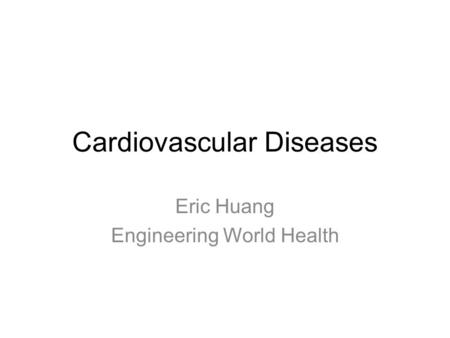 Cardiovascular Diseases Eric Huang Engineering World Health.