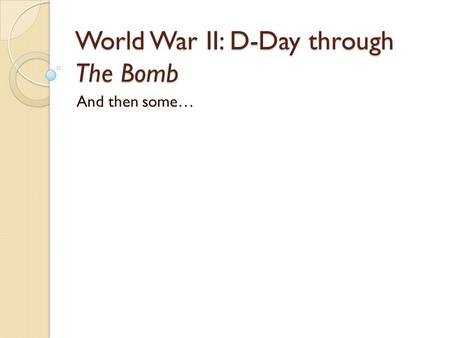 World War II: D-Day through The Bomb And then some…
