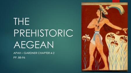 THE PREHISTORIC AEGEAN APAH – GARDNER CHAPTER 4-2 PP. 88-96.