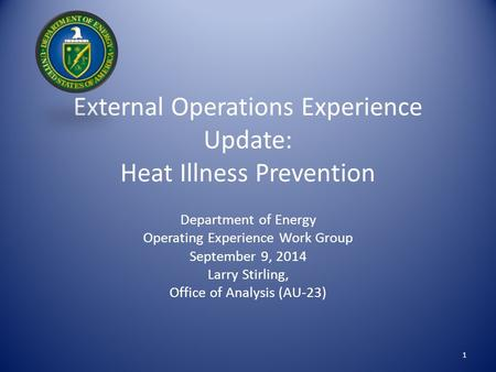 External Operations Experience Update: Heat Illness Prevention Department of Energy Operating Experience Work Group September 9, 2014 Larry Stirling, Office.