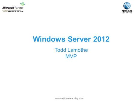 Www.netcomlearning.com Windows Server 2012 Todd Lamothe MVP.