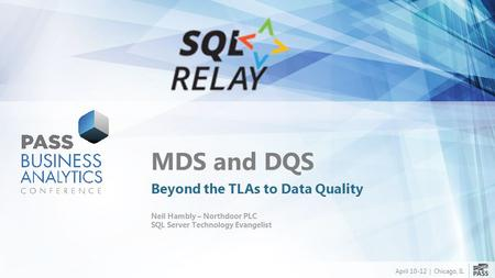 April 10-12 | Chicago, IL MDS and DQS Beyond the TLAs to Data Quality Neil Hambly – Northdoor PLC SQL Server Technology Evangelist.