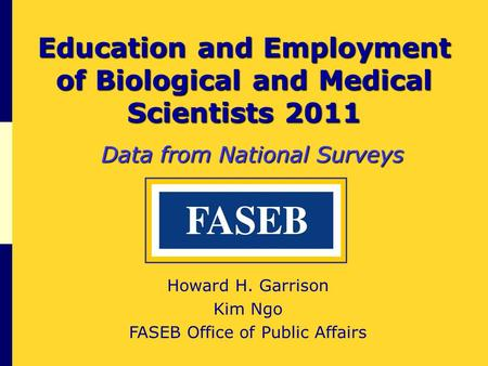 Education and Employment of Biological and Medical Scientists 2011 Data from National Surveys Howard H. Garrison Kim Ngo FASEB Office of Public Affairs.