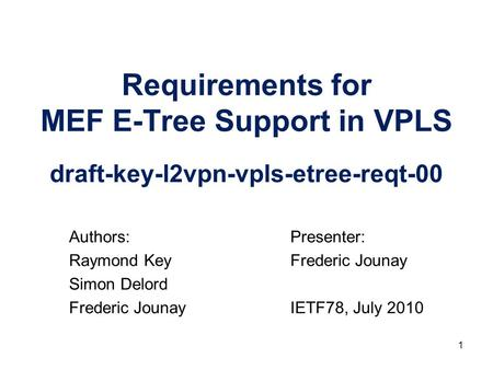 Requirements for MEF E-Tree Support in VPLS draft-key-l2vpn-vpls-etree-reqt-00 Presenter: Frederic Jounay IETF78, July 2010 Authors: Raymond Key Simon.