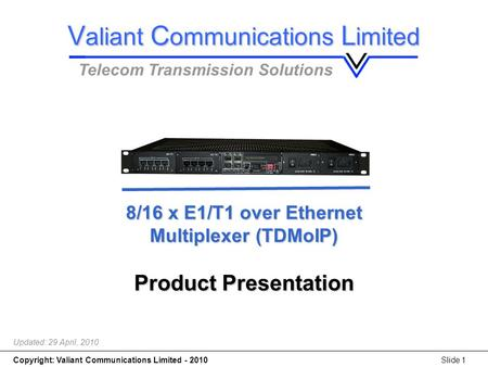 Copyright: Valiant Communications Limited - 2010Slide 1 8/16 x E1/T1 over Ethernet Multiplexer (TDMoIP) 8/16 x E1/T1 over Ethernet Multiplexer (TDMoIP)