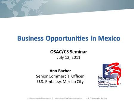 Business Opportunities in Mexico Business Opportunities in Mexico OSAC/CS Seminar July 12, 2011 Ann Bacher Senior Commercial Officer, U.S. Embassy, Mexico.