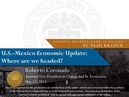 U.S.-Mexico Economic Update: Where are we headed? Roberto Coronado Assistant Vice President <strong>in</strong> Charge and Sr. Economist May 17, 2013 The views expressed.