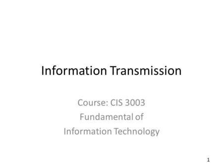 1 Information Transmission Course: CIS 3003 Fundamental of Information Technology.