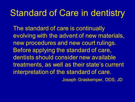 Standard of Care in dentistry The standard of care is continually evolving with the advent of new materials, new procedures and new court rulings. Before.