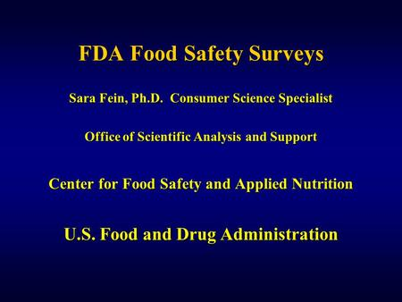 FDA Food Safety Surveys Sara Fein, Ph.D. Consumer Science Specialist Office of Scientific Analysis and Support Center for Food Safety and Applied Nutrition.