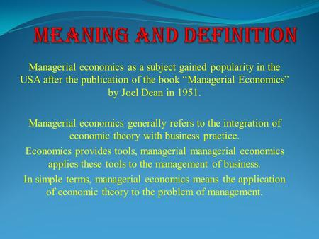 "Managerial economics as a subject gained popularity in the USA after the publication of the book ""Managerial Economics"" by Joel Dean in 1951. Managerial."