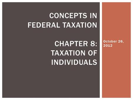 October 26, 2012 CONCEPTS IN FEDERAL TAXATION CHAPTER 8: TAXATION OF INDIVIDUALS.