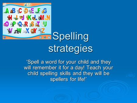 Spelling strategies 'Spell a word for your child and they will remember it for a day! Teach your child spelling skills and they will be spellers for life!'