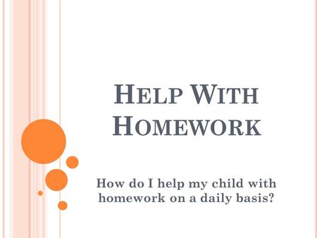 H ELP W ITH H OMEWORK How do I help my child with homework on a daily basis?