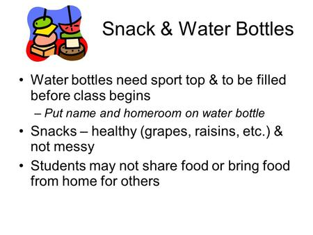 Snack & Water Bottles Water bottles need sport top & to be filled before class begins –Put name and homeroom on water bottle Snacks – healthy (grapes,