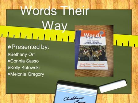 Words Their Way Presented by: Bethany Orr Connia Sasso Kelly Kotowski Melonie Gregory.