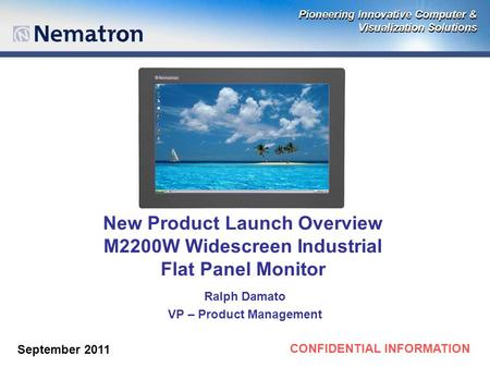 CONFIDENTIAL INFORMATION New Product Launch Overview M2200W Widescreen Industrial Flat Panel Monitor Ralph Damato VP – Product Management September 2011.